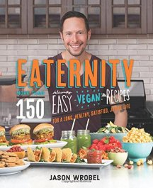 Eaternity: More than 150 Deliciously Easy Vegan Recipes for a Long, Healthy, Satisfied, Joyful Life by Jason Wrobel